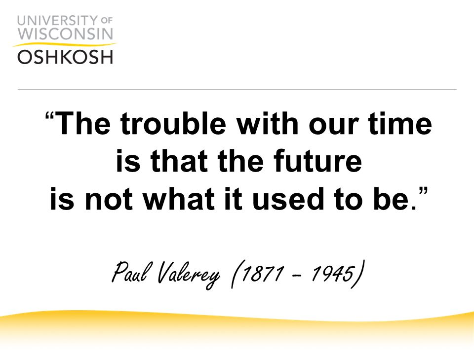 """ The trouble with our time is that the future is not what it used to be."" Paul Valerey (1871 – 1945)"