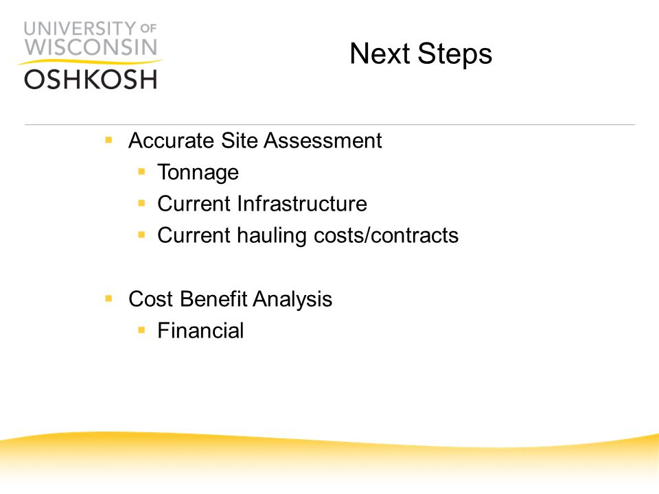 Next Steps  Accurate Site Assessment  Tonnage  Current Infrastructure  Current hauling costs/contracts  Cost Benefit Analysis  Financial