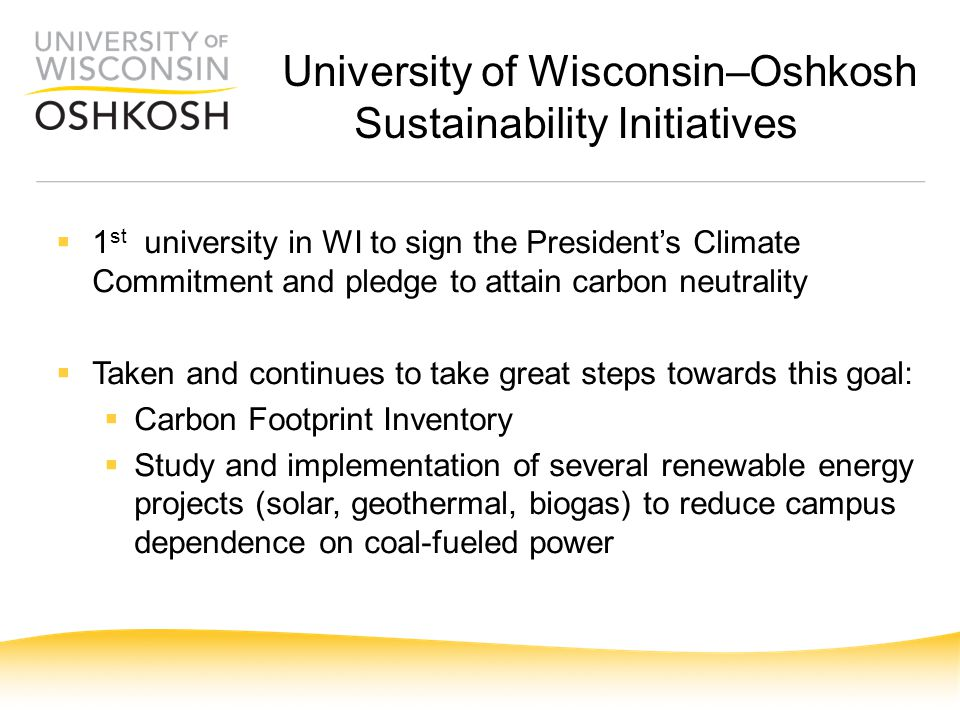 University of Wisconsin–Oshkosh Sustainability Initiatives  1 st university in WI to sign the President's Climate Commitment and pledge to attain carbon neutrality  Taken and continues to take great steps towards this goal:  Carbon Footprint Inventory  Study and implementation of several renewable energy projects (solar, geothermal, biogas) to reduce campus dependence on coal-fueled power