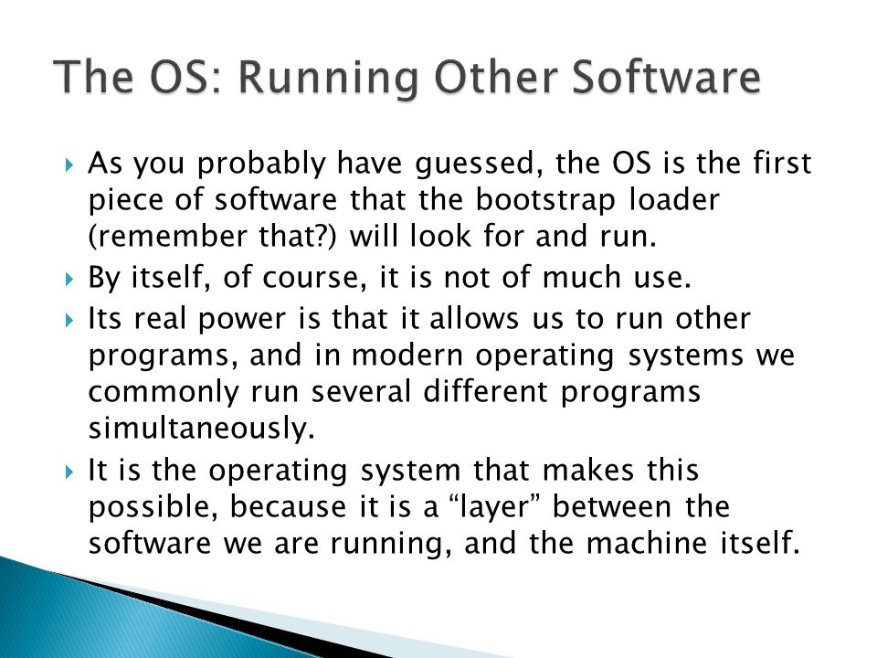  As you probably have guessed, the OS is the first piece of software that the bootstrap loader (remember that ) will look for and run.
