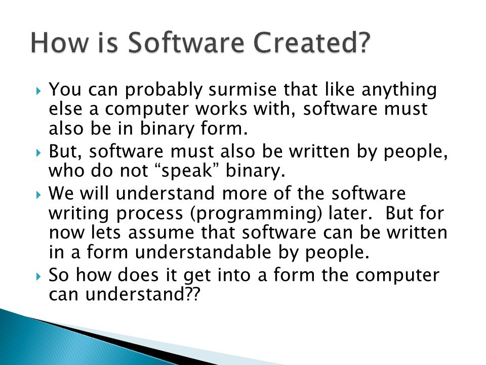  You can probably surmise that like anything else a computer works with, software must also be in binary form.