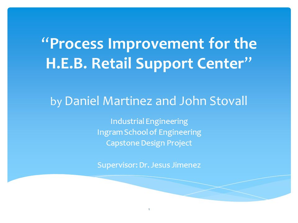 """Process Improvement for the H.E.B. Retail Support Center"" by Daniel Martinez and John Stovall Industrial Engineering Ingram School of Engineering Cap"