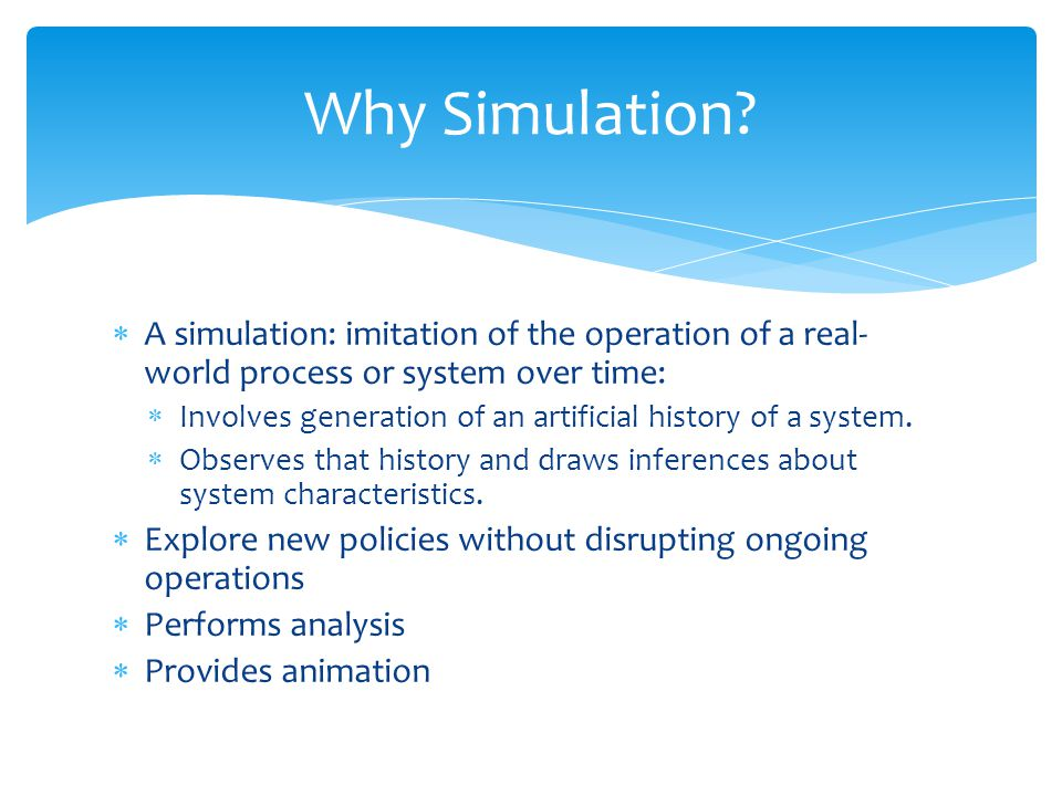  A simulation: imitation of the operation of a real- world process or system over time:  Involves generation of an artificial history of a system. 