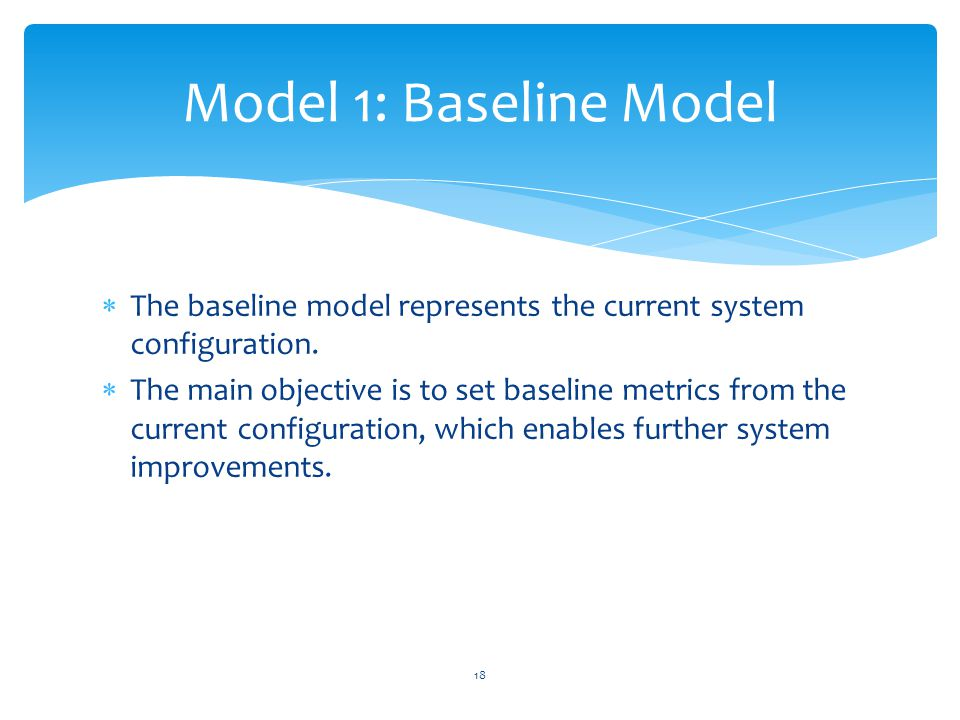  The baseline model represents the current system configuration.  The main objective is to set baseline metrics from the current configuration, whic