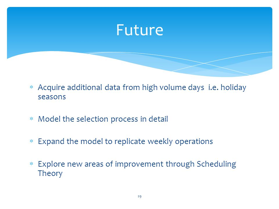  Acquire additional data from high volume days i.e. holiday seasons  Model the selection process in detail  Expand the model to replicate weekly op