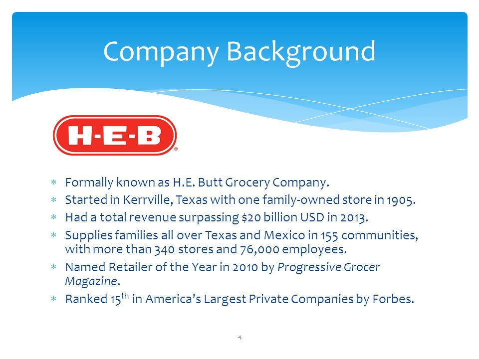 Formally known as H.E. Butt Grocery Company.  Started in Kerrville, Texas with one family-owned store in 1905.  Had a total revenue surpassing $20