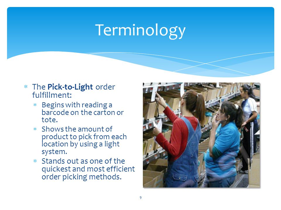 Terminology 9  The Pick-to-Light order fulfillment:  Begins with reading a barcode on the carton or tote.  Shows the amount of product to pick from