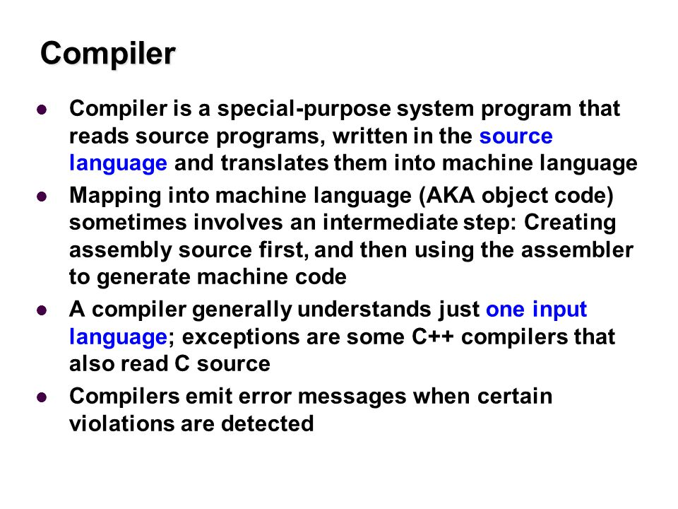 Compiler Compiler is a special-purpose system program that reads source programs, written in the source language and translates them into machine language Mapping into machine language (AKA object code) sometimes involves an intermediate step: Creating assembly source first, and then using the assembler to generate machine code A compiler generally understands just one input language; exceptions are some C++ compilers that also read C source Compilers emit error messages when certain violations are detected