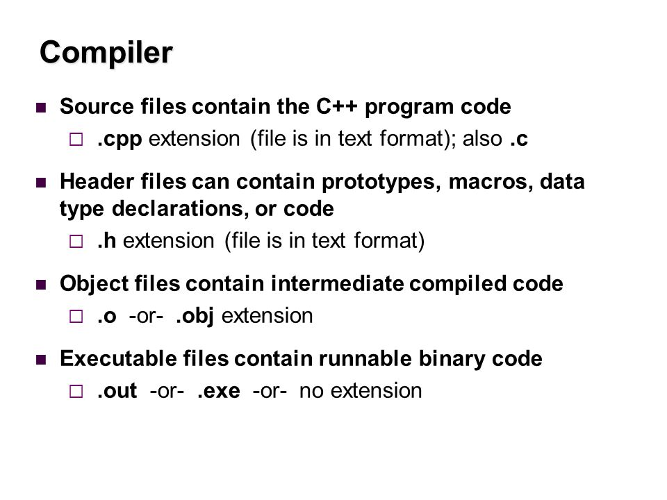 Compiler Source files contain the C++ program code .cpp extension (file is in text format); also.c Header files can contain prototypes, macros, data type declarations, or code .h extension (file is in text format) Object files contain intermediate compiled code .o -or-.obj extension Executable files contain runnable binary code .out -or-.exe -or- no extension