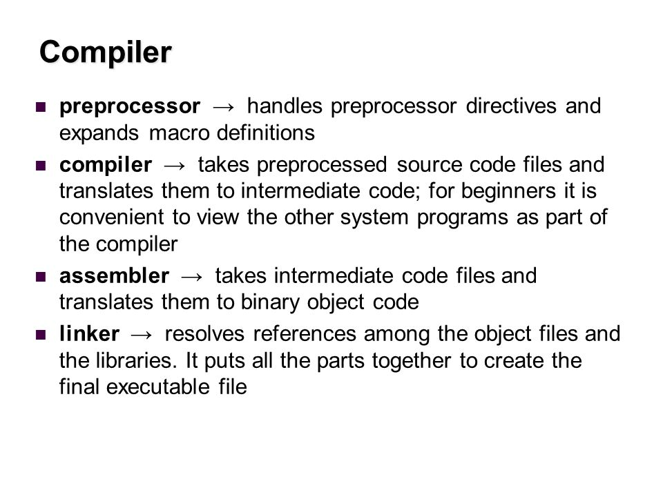 Compiler preprocessor → handles preprocessor directives and expands macro definitions compiler → takes preprocessed source code files and translates them to intermediate code; for beginners it is convenient to view the other system programs as part of the compiler assembler → takes intermediate code files and translates them to binary object code linker → resolves references among the object files and the libraries.