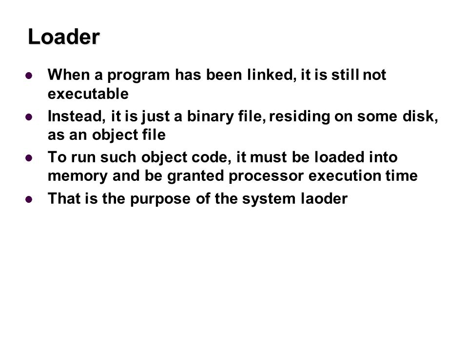 Loader When a program has been linked, it is still not executable Instead, it is just a binary file, residing on some disk, as an object file To run such object code, it must be loaded into memory and be granted processor execution time That is the purpose of the system laoder