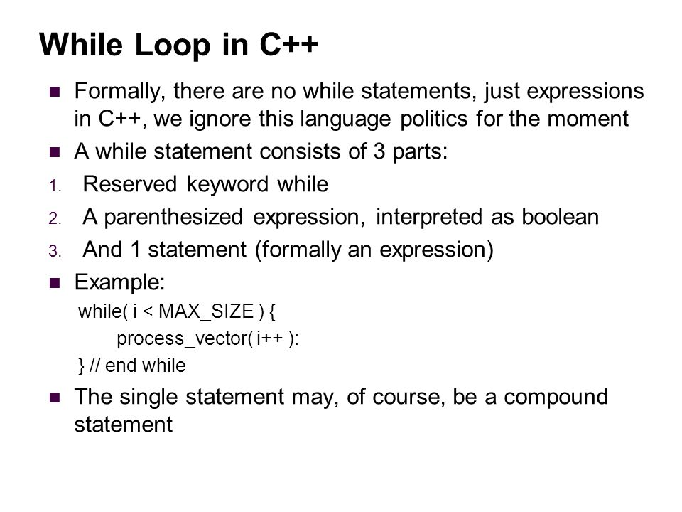 While Loop in C++ Formally, there are no while statements, just expressions in C++, we ignore this language politics for the moment A while statement consists of 3 parts: 1.
