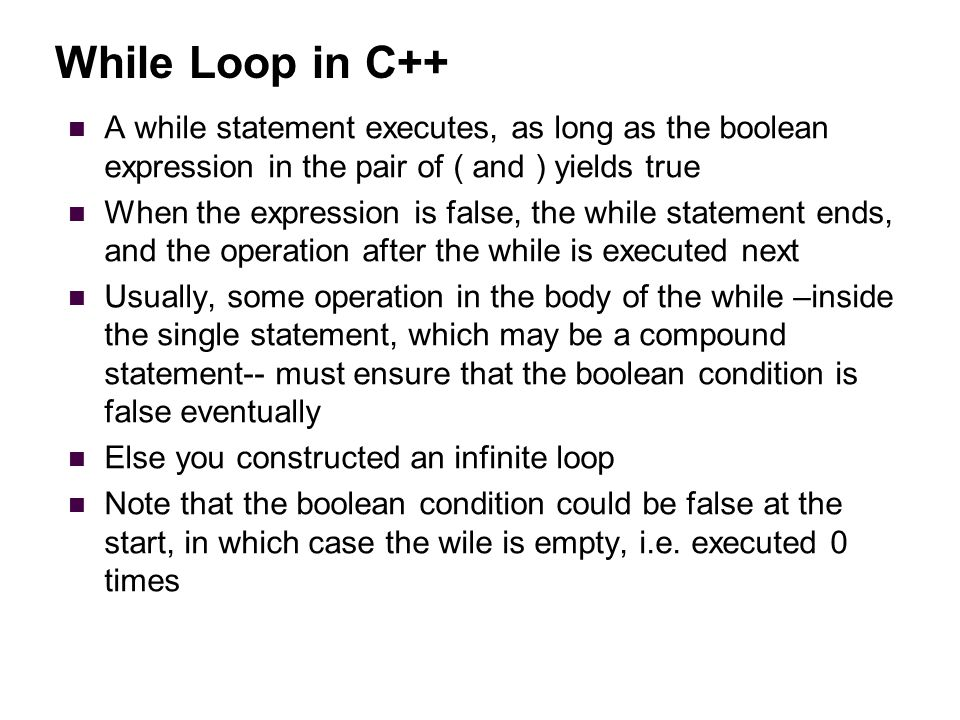 While Loop in C++ A while statement executes, as long as the boolean expression in the pair of ( and ) yields true When the expression is false, the while statement ends, and the operation after the while is executed next Usually, some operation in the body of the while –inside the single statement, which may be a compound statement-- must ensure that the boolean condition is false eventually Else you constructed an infinite loop Note that the boolean condition could be false at the start, in which case the wile is empty, i.e.