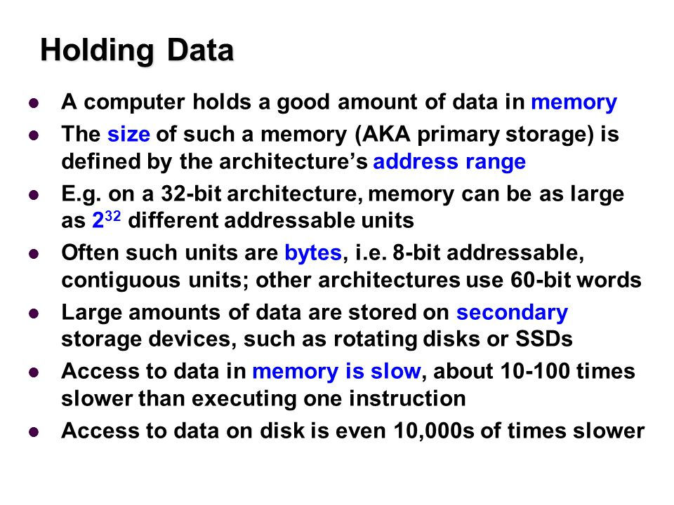 Holding Data A computer holds a good amount of data in memory The size of such a memory (AKA primary storage) is defined by the architecture's address range E.g.