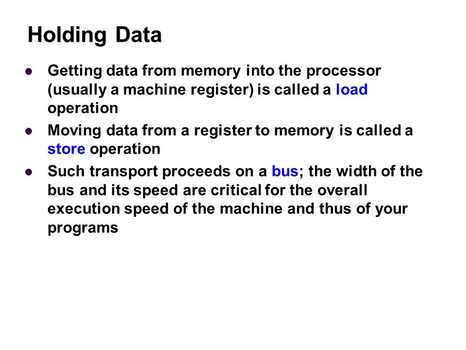 Holding Data Getting data from memory into the processor (usually a machine register) is called a load operation Moving data from a register to memory is called a store operation Such transport proceeds on a bus; the width of the bus and its speed are critical for the overall execution speed of the machine and thus of your programs