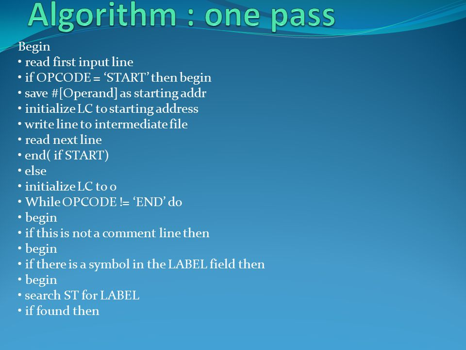 Begin read first input line if OPCODE = 'START' then begin save #[Operand] as starting addr initialize LC to starting address write line to intermediate file read next line end( if START) else initialize LC to 0 While OPCODE != 'END' do begin if this is not a comment line then begin if there is a symbol in the LABEL field then begin search ST for LABEL if found then