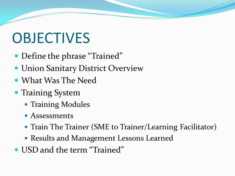 OBJECTIVES Define the phrase Trained Union Sanitary District Overview What Was The Need Training System Training Modules Assessments Train The Trainer (SME to Trainer/Learning Facilitator) Results and Management Lessons Learned USD and the term Trained