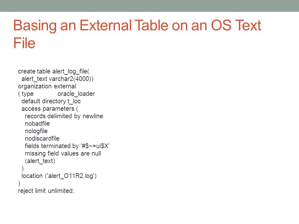 Basing an External Table on an OS Text File create table alert_log_file( alert_text varchar2(4000)) organization external ( type oracle_loader default directory t_loc access parameters ( records delimited by newline nobadfile nologfile nodiscardfile fields terminated by #$~=ui$X missing field values are null (alert_text) ) location ( alert_O11R2.log ) ) reject limit unlimited;