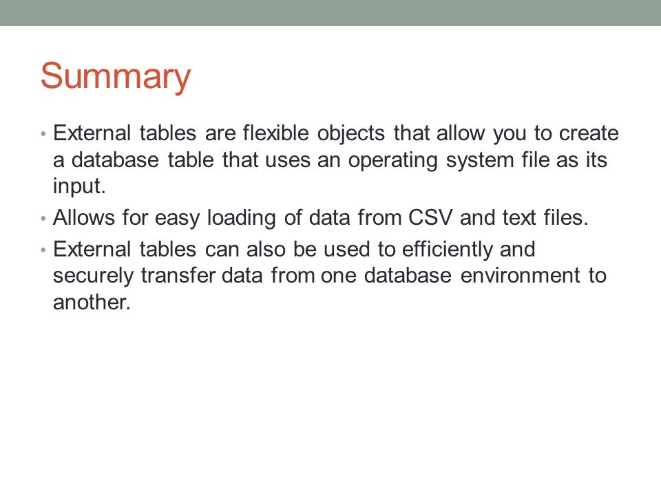 Summary External tables are flexible objects that allow you to create a database table that uses an operating system file as its input.