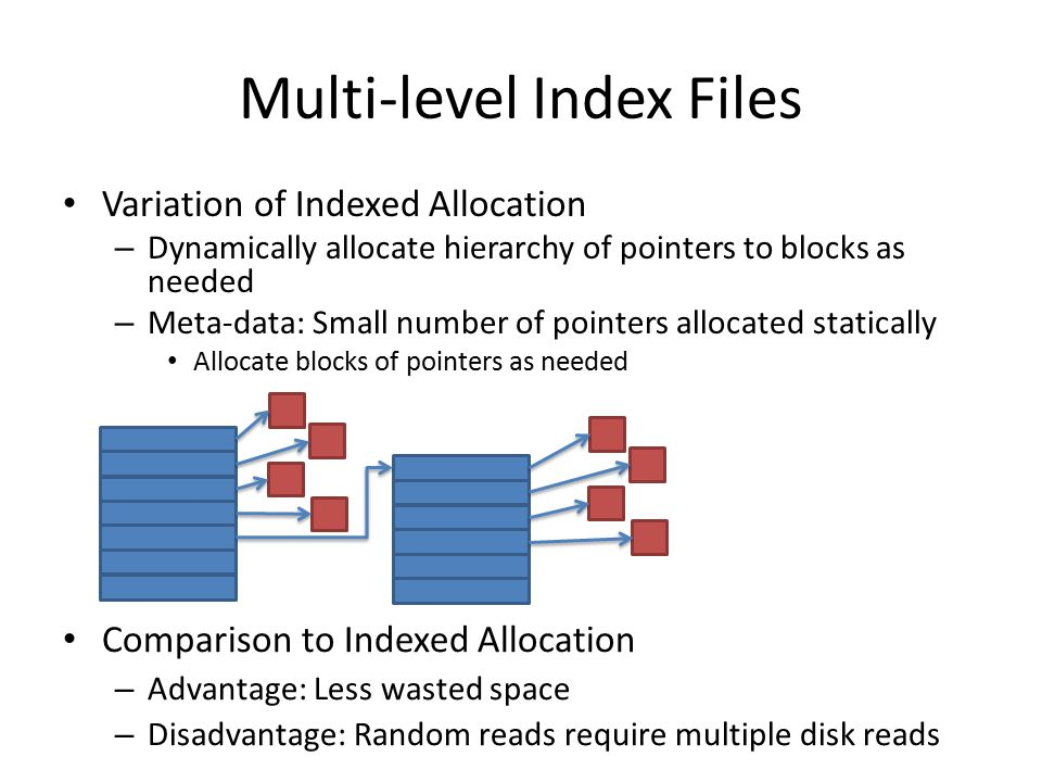 Multi-level Index Files Variation of Indexed Allocation – Dynamically allocate hierarchy of pointers to blocks as needed – Meta-data: Small number of