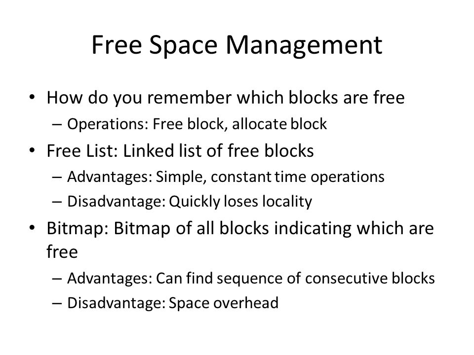 Free Space Management How do you remember which blocks are free – Operations: Free block, allocate block Free List: Linked list of free blocks – Advan