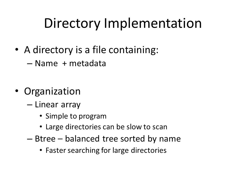 Directory Implementation A directory is a file containing: – Name + metadata Organization – Linear array Simple to program Large directories can be sl