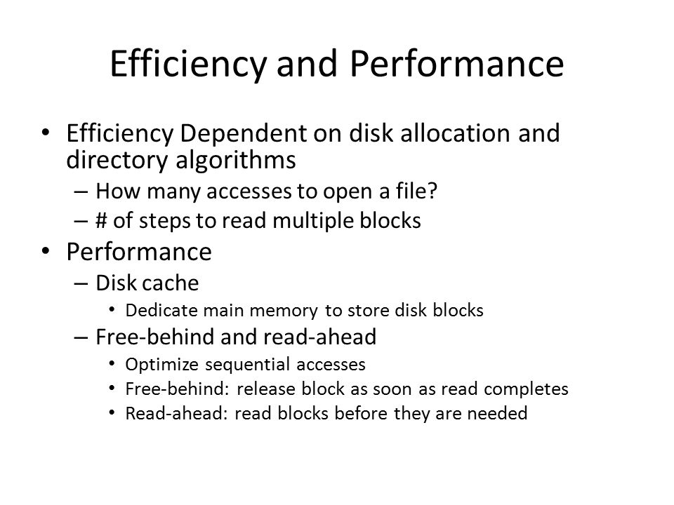 Efficiency and Performance Efficiency Dependent on disk allocation and directory algorithms – How many accesses to open a file? – # of steps to read m