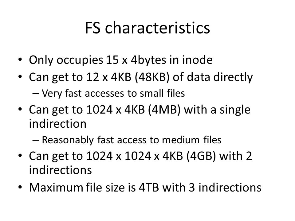 FS characteristics Only occupies 15 x 4bytes in inode Can get to 12 x 4KB (48KB) of data directly – Very fast accesses to small files Can get to 1024