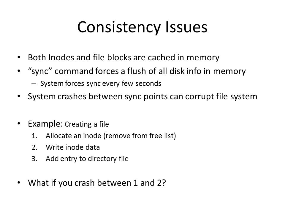 "Consistency Issues Both Inodes and file blocks are cached in memory ""sync"" command forces a flush of all disk info in memory – System forces sync ever"
