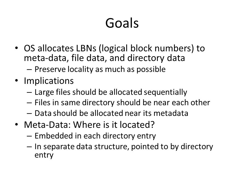 Goals OS allocates LBNs (logical block numbers) to meta-data, file data, and directory data – Preserve locality as much as possible Implications – Lar