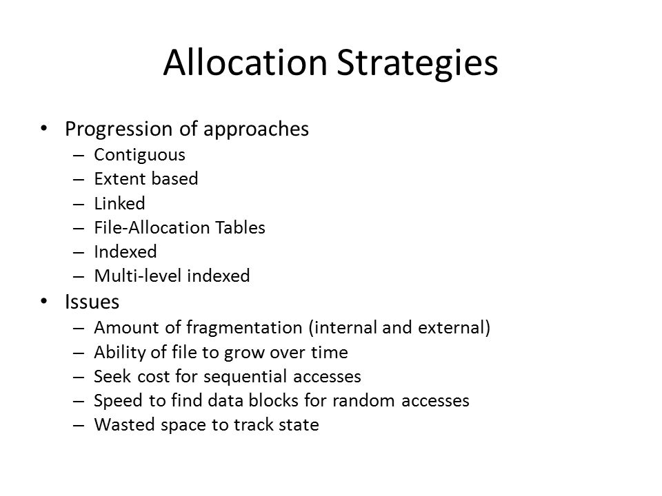 Allocation Strategies Progression of approaches – Contiguous – Extent based – Linked – File-Allocation Tables – Indexed – Multi-level indexed Issues –