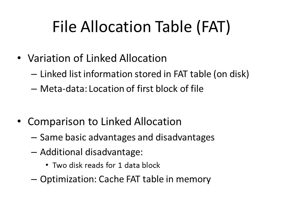 File Allocation Table (FAT) Variation of Linked Allocation – Linked list information stored in FAT table (on disk) – Meta-data: Location of first bloc