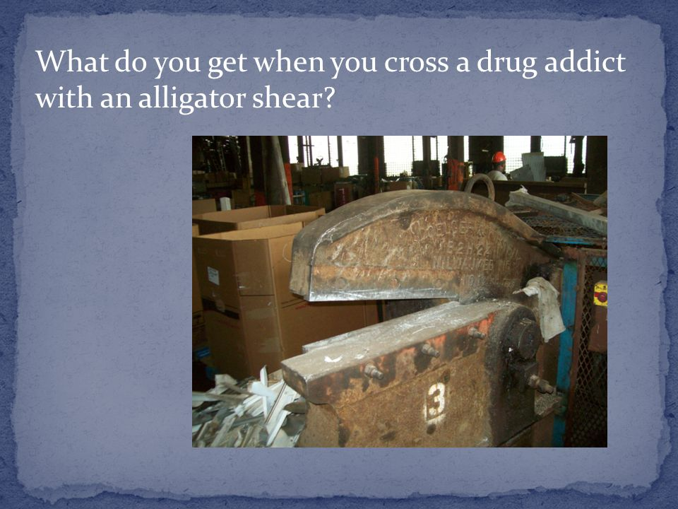 What do you get when you cross a drug addict with an alligator shear