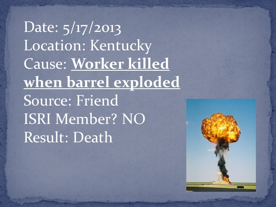 Date: 5/17/2013 Location: Kentucky Cause: Worker killed when barrel exploded Source: Friend ISRI Member.