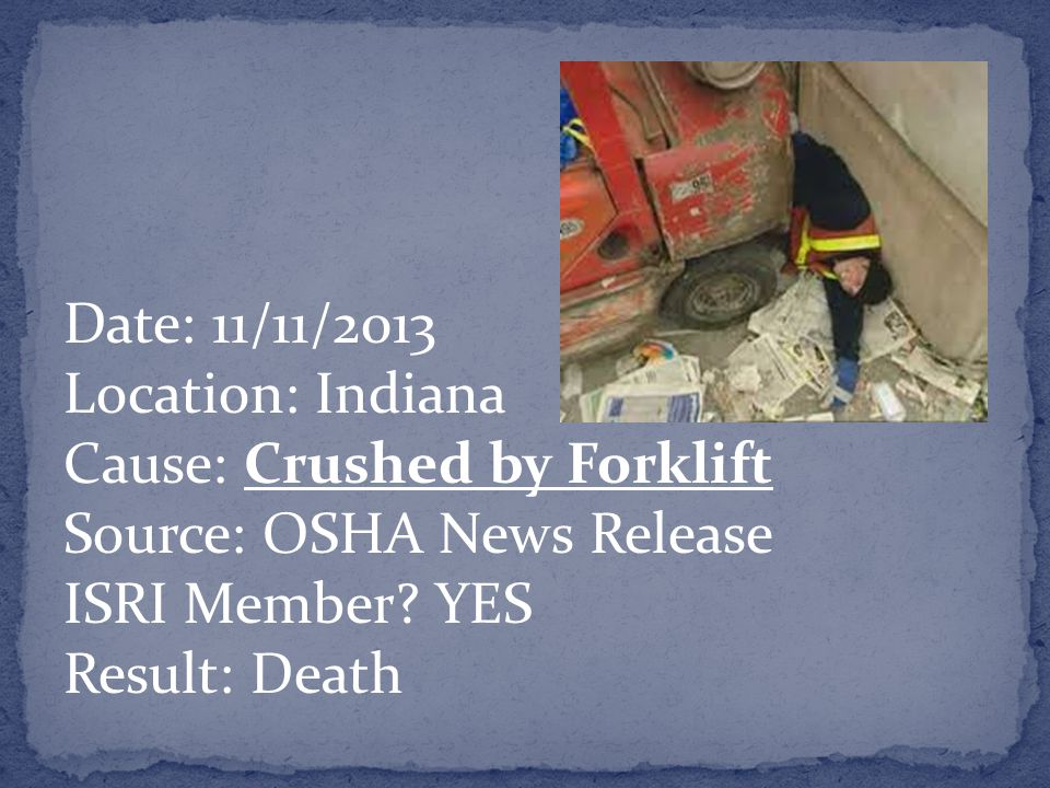 Date: 11/11/2013 Location: Indiana Cause: Crushed by Forklift Source: OSHA News Release ISRI Member.