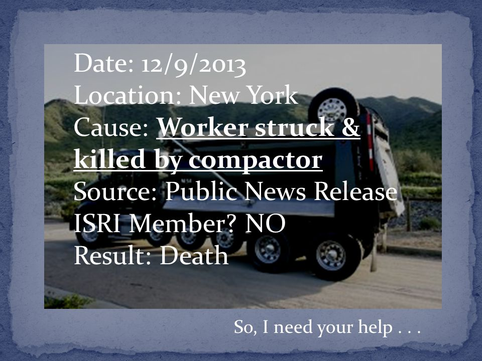 Date: 12/9/2013 Location: New York Cause: Worker struck & killed by compactor Source: Public News Release ISRI Member.