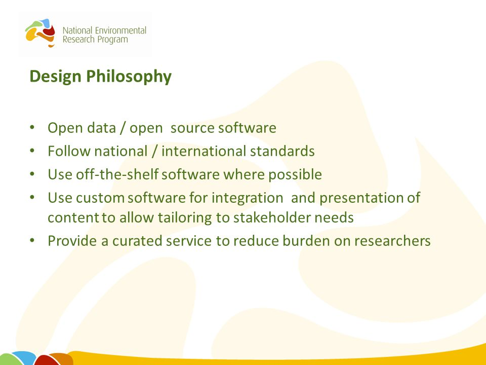 Design Philosophy Open data / open source software Follow national / international standards Use off-the-shelf software where possible Use custom soft
