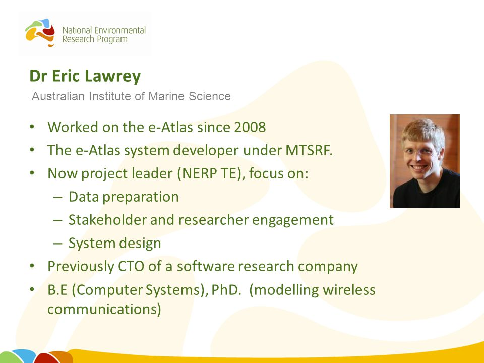 Dr Eric Lawrey Worked on the e-Atlas since 2008 The e-Atlas system developer under MTSRF. Now project leader (NERP TE), focus on: – Data preparation –