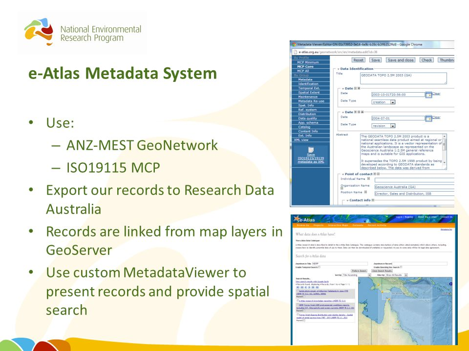 e-Atlas Metadata System Use: – ANZ-MEST GeoNetwork – ISO19115 MCP Export our records to Research Data Australia Records are linked from map layers in