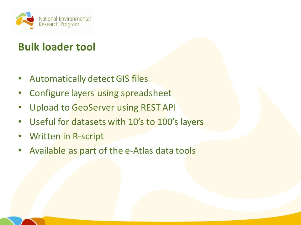 Bulk loader tool Automatically detect GIS files Configure layers using spreadsheet Upload to GeoServer using REST API Useful for datasets with 10's to