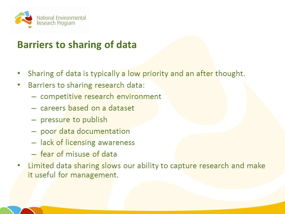 Barriers to sharing of data Sharing of data is typically a low priority and an after thought. Barriers to sharing research data: – competitive researc