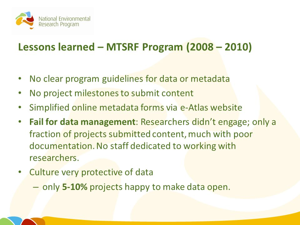 Lessons learned – MTSRF Program (2008 – 2010) No clear program guidelines for data or metadata No project milestones to submit content Simplified onli