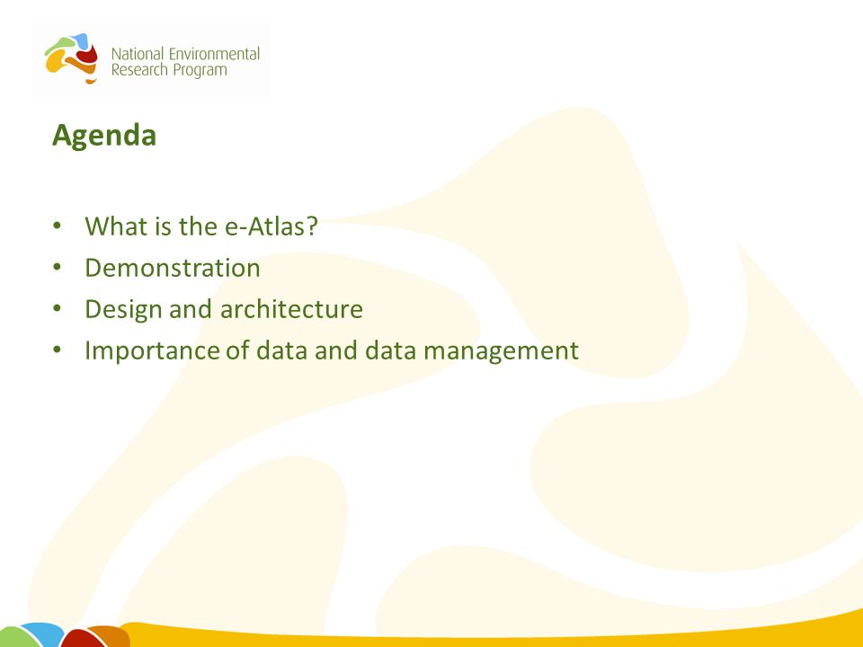 Agenda What is the e-Atlas? Demonstration Design and architecture Importance of data and data management
