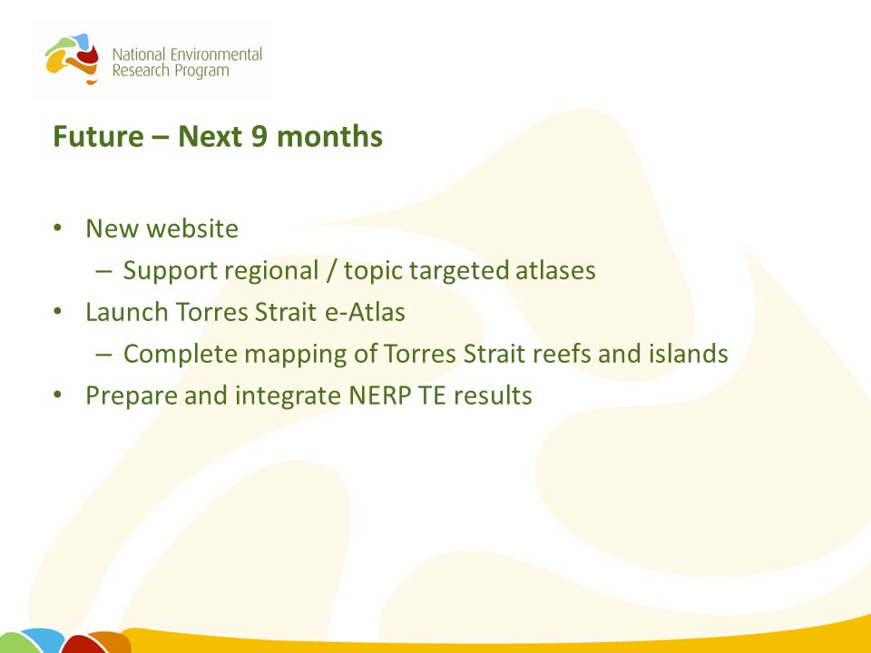 Future – Next 9 months New website – Support regional / topic targeted atlases Launch Torres Strait e-Atlas – Complete mapping of Torres Strait reefs
