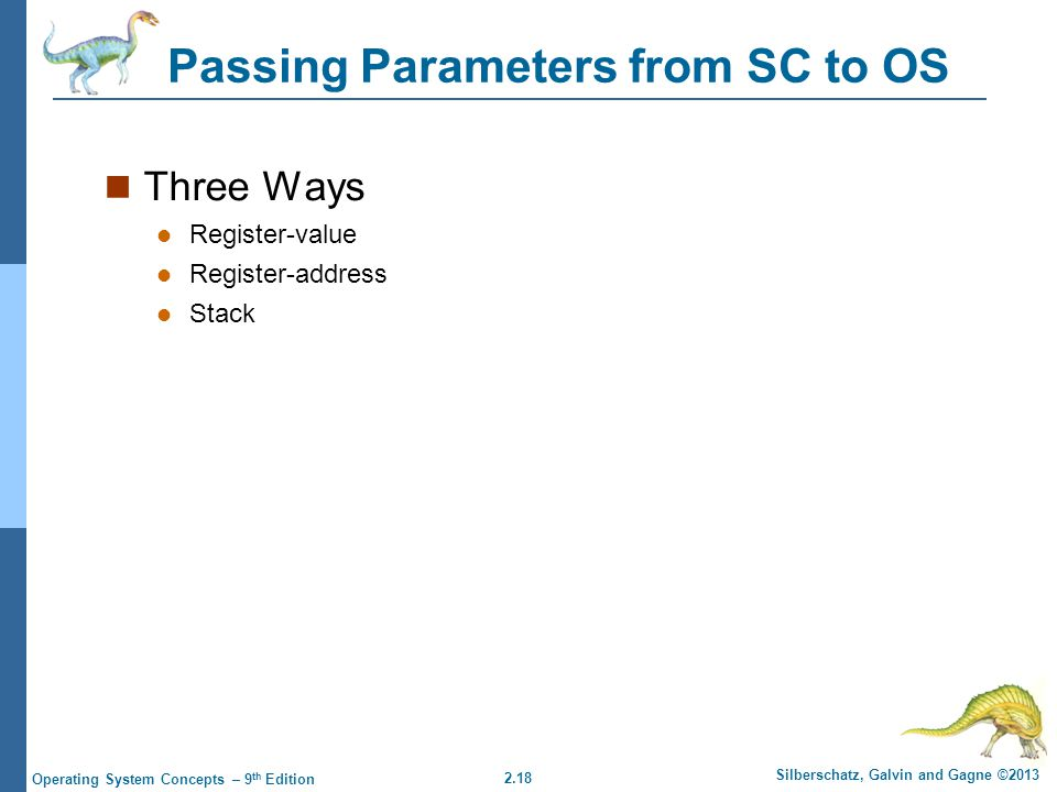 2.18 Silberschatz, Galvin and Gagne ©2013 Operating System Concepts – 9 th Edition Passing Parameters from SC to OS Three Ways Register-value Register