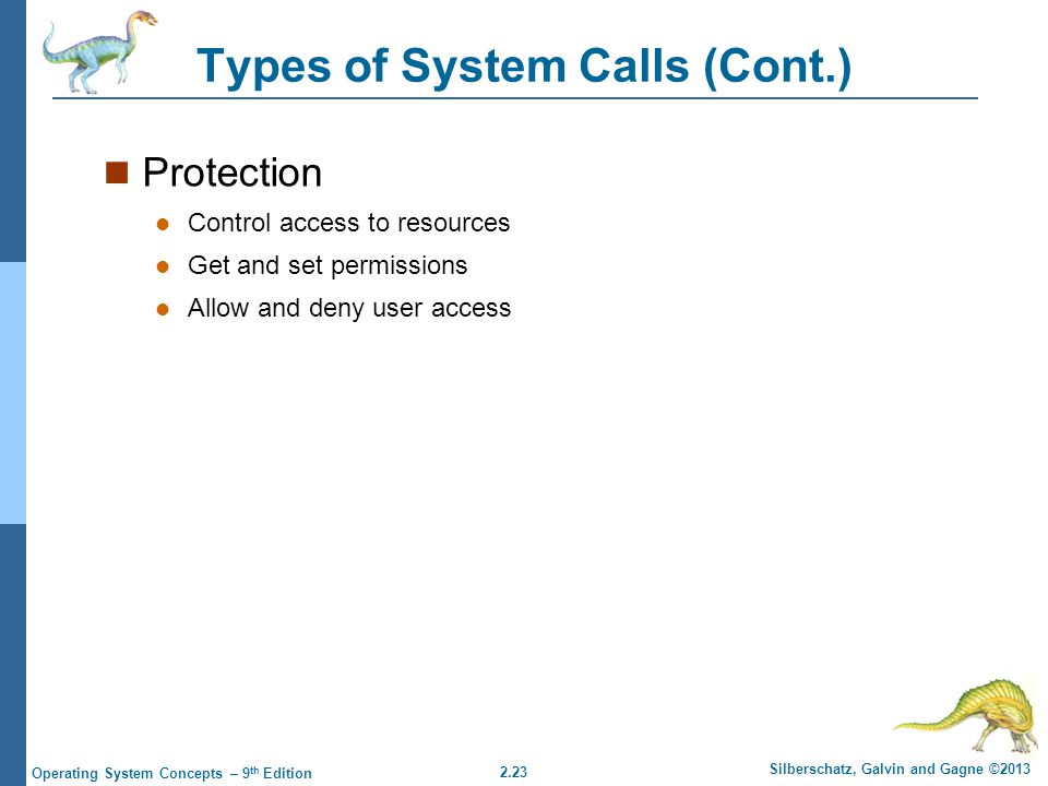 2.23 Silberschatz, Galvin and Gagne ©2013 Operating System Concepts – 9 th Edition Types of System Calls (Cont.) Protection Control access to resource