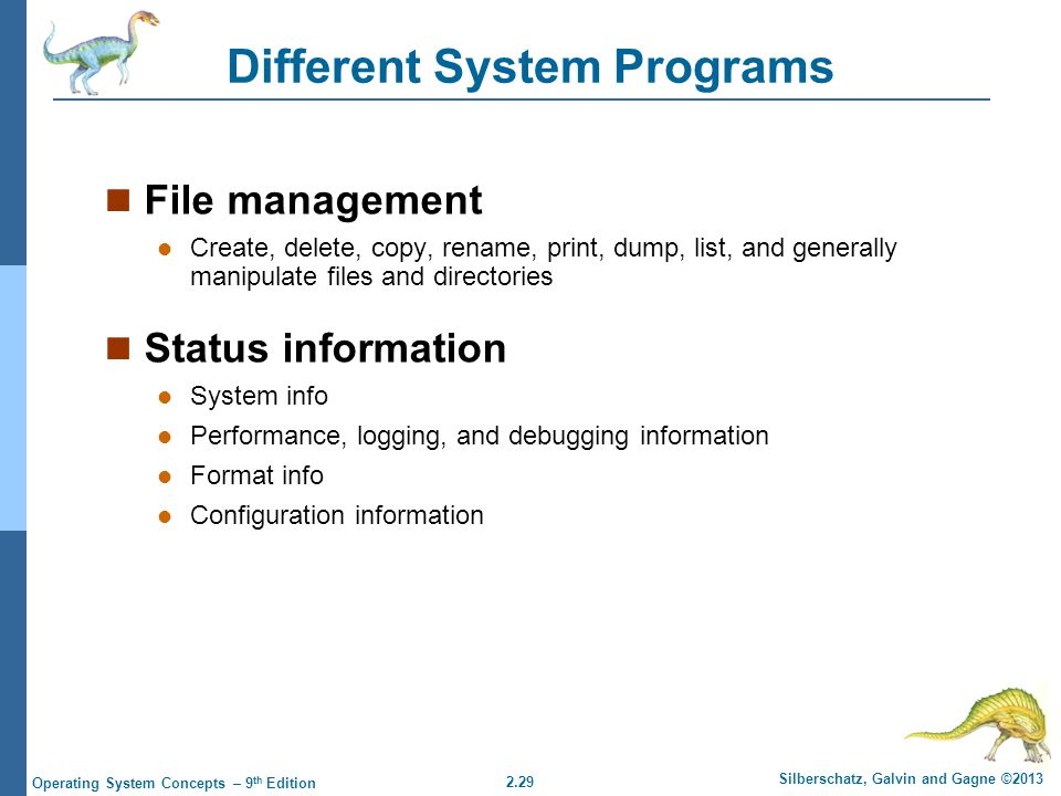 2.29 Silberschatz, Galvin and Gagne ©2013 Operating System Concepts – 9 th Edition Different System Programs File management Create, delete, copy, rename, print, dump, list, and generally manipulate files and directories Status information System info Performance, logging, and debugging information Format info Configuration information