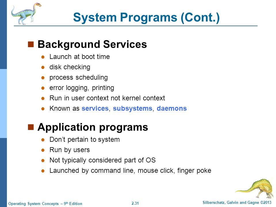 2.31 Silberschatz, Galvin and Gagne ©2013 Operating System Concepts – 9 th Edition System Programs (Cont.) Background Services Launch at boot time dis