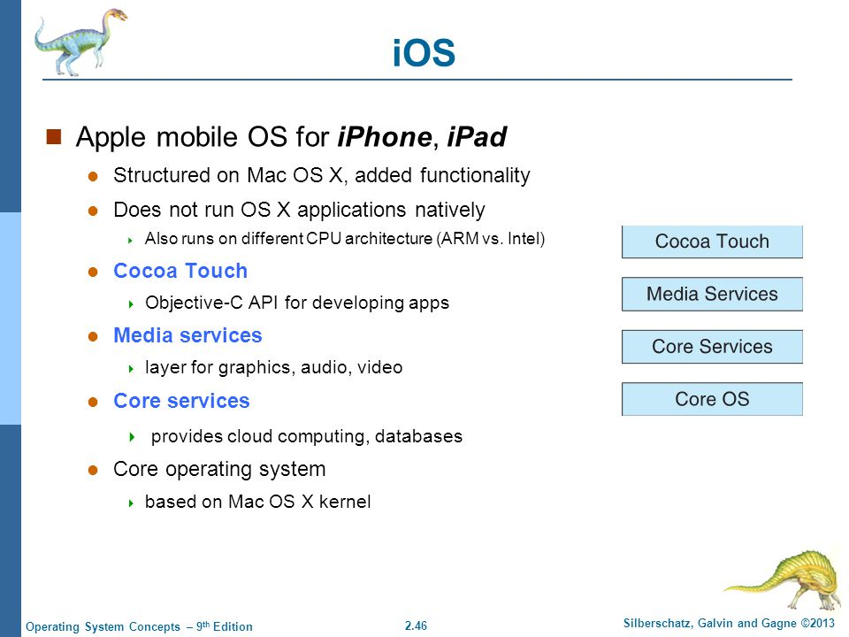 2.46 Silberschatz, Galvin and Gagne ©2013 Operating System Concepts – 9 th Edition iOS Apple mobile OS for iPhone, iPad Structured on Mac OS X, added functionality Does not run OS X applications natively  Also runs on different CPU architecture (ARM vs.