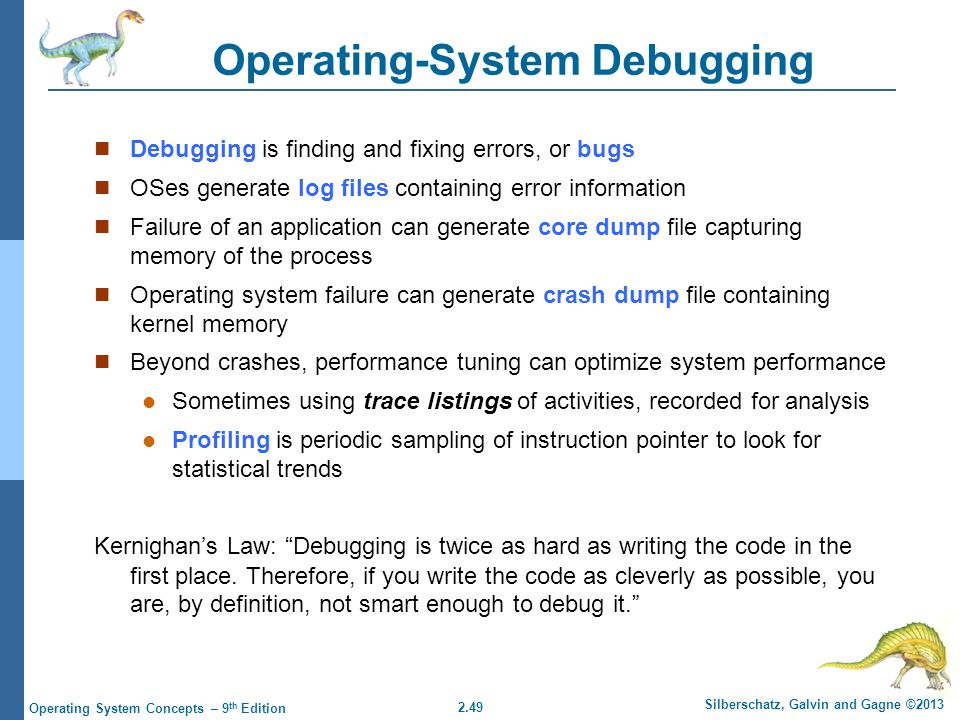 2.49 Silberschatz, Galvin and Gagne ©2013 Operating System Concepts – 9 th Edition Operating-System Debugging Debugging is finding and fixing errors,